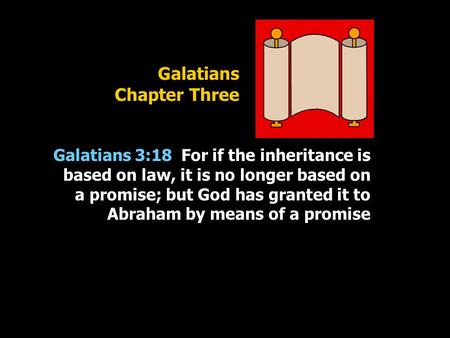 Galatians Chapter Three Galatians 3:18 For if the inheritance is based on law, it is no longer based on a promise; but God has granted it to Abraham by.