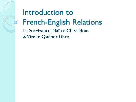 Introduction to French-English Relations La Survivance, Maître Chez Nous & Vive le Québec Libre.