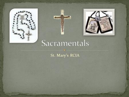 St. Mary's RCIA. What is the difference between a Sacrament and a Sacramental? A sacrament is a sign that we can see instituted by Christ to give us God's.