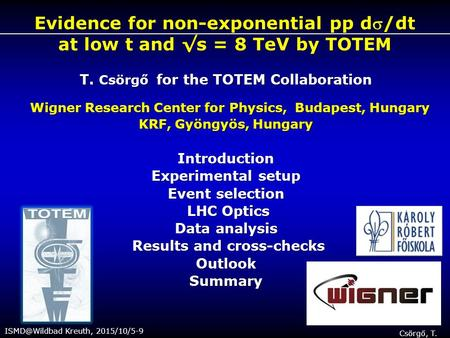 Kreuth, 2015/10/5-9 Csörgő, T. Evidence for non-exponential pp d/dt at low t and √s = 8 TeV by TOTEM T. Csörgő for the TOTEM Collaboration.