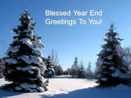 Blessed Year End Greetings To You!