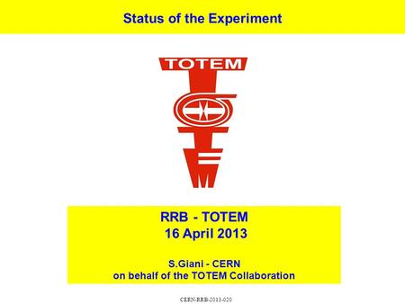 Status of the Experiment RRB - TOTEM 16 April 2013 S.Giani - CERN on behalf of the TOTEM Collaboration CERN-RRB-2013-020.