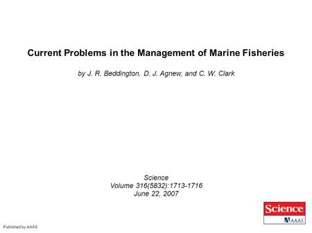 Current Problems in the Management of Marine Fisheries by J. R. Beddington, D. J. Agnew, and C. W. Clark Science Volume 316(5832):1713-1716 June 22, 2007.