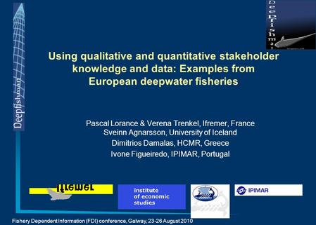 Fishery Dependent Information (FDI) conference, Galway, 23-26 August 2010 Using qualitative and quantitative stakeholder knowledge and data: Examples from.