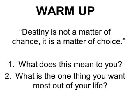 "WARM UP ""Destiny is not a matter of chance, it is a matter of choice."" 1.What does this mean to you? 2.What is the one thing you want most out of your."