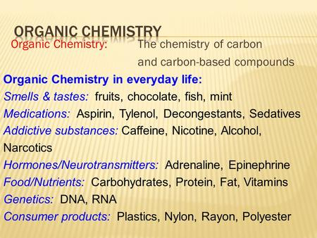 Organic Chemistry: The chemistry of carbon and carbon-based compounds Organic Chemistry in everyday life: Smells & tastes: fruits, chocolate, fish, mint.