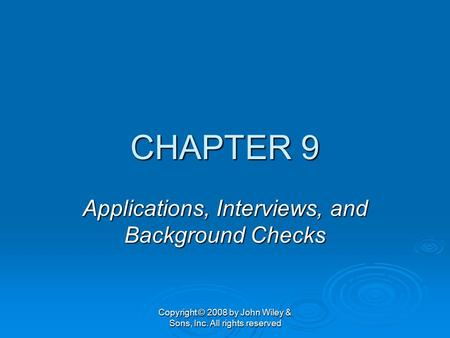 Copyright © 2008 by John Wiley & Sons, Inc. All rights reserved CHAPTER 9 Applications, Interviews, and Background Checks.