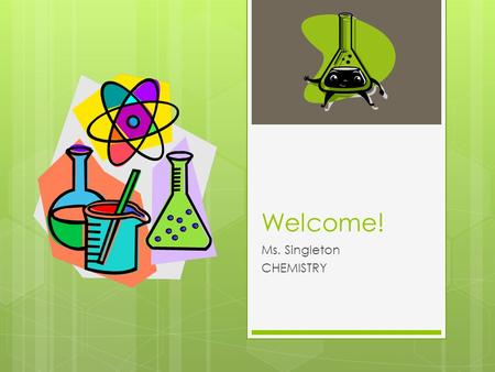 Welcome! Ms. Singleton CHEMISTRY. Supplies Required  Binder/Folder  Scientific Calculator  Pencil/Pen  Notebook paper Recommended  Colored Pencils.