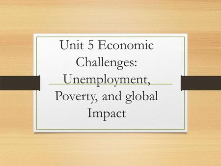 Unit 5 Economic Challenges: Unemployment, Poverty, and global Impact.