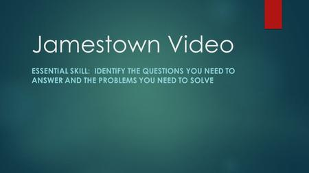 Jamestown Video ESSENTIAL SKILL: IDENTIFY THE QUESTIONS YOU NEED TO ANSWER AND THE PROBLEMS YOU NEED TO SOLVE.