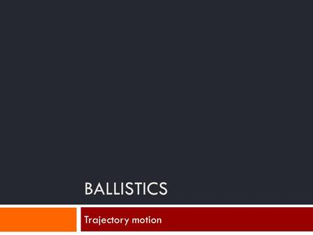 BALLISTICS Trajectory motion. Trajectory  What is it?  Why do we care?