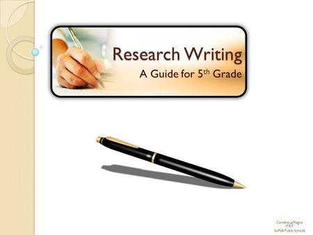 Caroline LaMagna ITRT Suffolk Public Schools Research Writing A Guide for 5 th Grade.