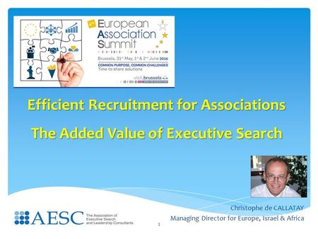 Efficient Recruitment for Associations The Added Value of Executive Search Christophe de CALLATAY Managing Director for Europe, Israel & Africa 1.