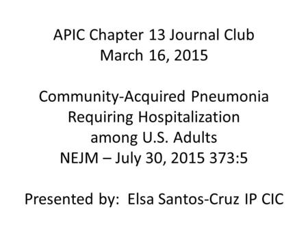APIC Chapter 13 Journal Club March 16, 2015 Community-Acquired Pneumonia Requiring Hospitalization among U.S. Adults NEJM – July 30, 2015 373:5 Presented.