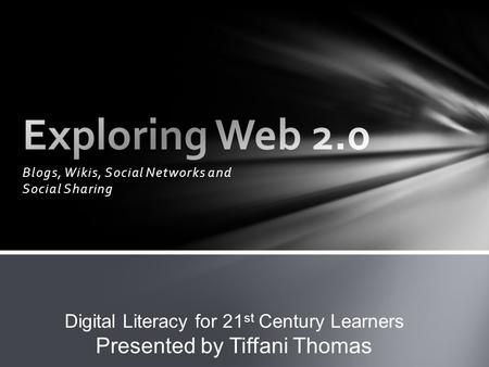 Blogs, Wikis, Social Networks and Social Sharing Digital Literacy for 21 st Century Learners Presented by Tiffani Thomas.
