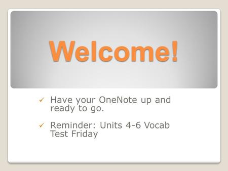 Welcome! Have your OneNote up and ready to go. Reminder: Units 4-6 Vocab Test Friday.