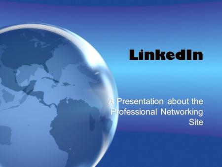 LinkedIn A Presentation about the Professional Networking Site.