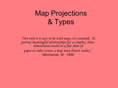 "Map Projections & Types ""Not only is it easy to lie with maps, it's essential. To portray meaningful relationships for a complex, three- dimensional world."
