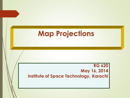 Map Projections RG 620 May 16, 2014 Institute of Space Technology, Karachi RG 620 May 16, 2014 Institute of Space Technology, Karachi.