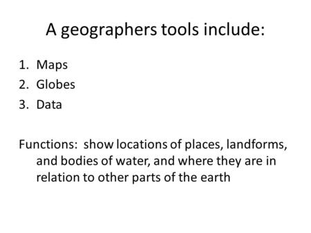 A geographers tools include: 1.Maps 2.Globes 3.Data Functions: show locations of places, landforms, and bodies of water, and where they are in relation.