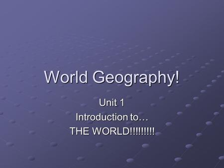 World Geography! Unit 1 Introduction to… THE WORLD!!!!!!!!!