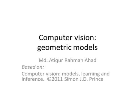 Computer vision: geometric models Md. Atiqur Rahman Ahad Based on: Computer vision: models, learning and inference. ©2011 Simon J.D. Prince.