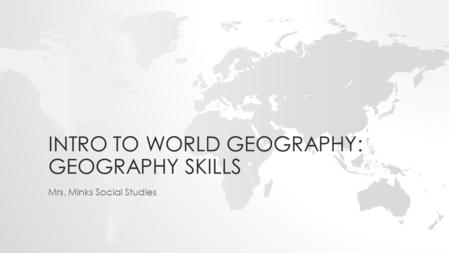 INTRO TO WORLD GEOGRAPHY: GEOGRAPHY SKILLS Mrs. Minks Social Studies.