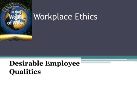 Workplace Ethics Desirable Employee Qualities Cooperativeness ▫Willingness to work with others to achieve a common goal ▫Do tasks you don't like without.