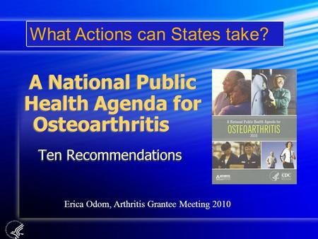 A National Public Health Agenda for Osteoarthritis Ten Recommendations What Actions can States take? Erica Odom, Arthritis Grantee Meeting 2010.