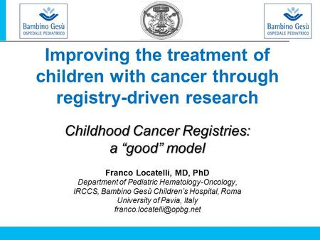 "Improving the treatment of children with cancer through registry-driven research Childhood Cancer Registries: a ""good"" model Franco Locatelli, MD, PhD."