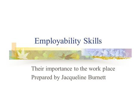 Employability Skills Their importance to the work place Prepared by Jacqueline Burnett.