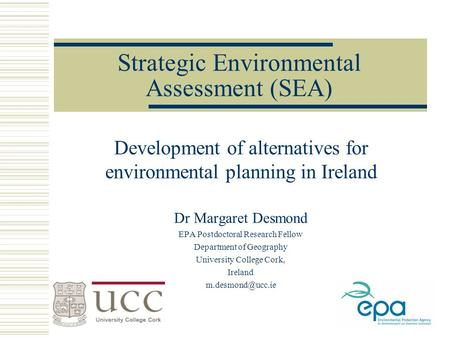 Strategic Environmental Assessment (SEA) Development of alternatives for environmental planning in Ireland Dr Margaret Desmond EPA Postdoctoral Research.