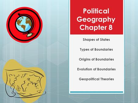 Political Geography Chapter 8 Shapes of States Types of Boundaries Origins of Boundaries Evolution of Boundaries Geopolitical Theories.
