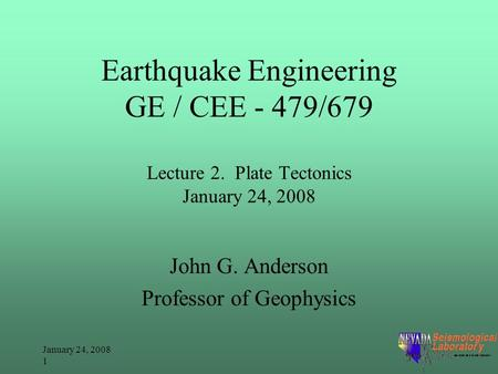 January 24, 2008 1 Earthquake Engineering GE / CEE - 479/679 Lecture 2. Plate Tectonics January 24, 2008 John G. Anderson Professor of Geophysics.