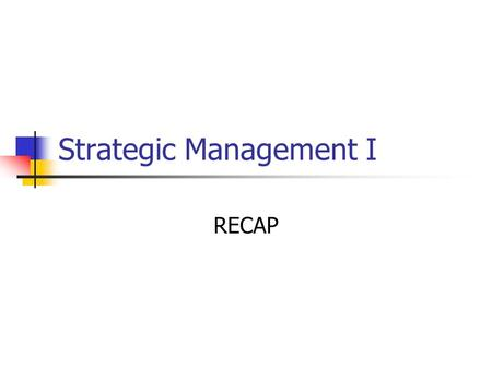 Strategic Management I RECAP. What is strategy? Vision and Mission Statement Components of a good Mission statement.