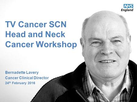 Thames Valley Strategic Clinical Network TV Cancer SCN Head and Neck Cancer Workshop Bernadette Lavery Cancer Clinical Director 24 th February 2016.