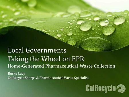 Local Governments Taking the Wheel on EPR Home-Generated Pharmaceutical Waste Collection Burke Lucy CalRecycle Sharps & Pharmaceutical Waste Specialist.