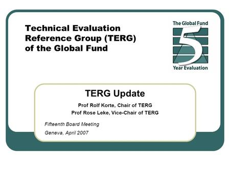 Technical Evaluation Reference Group (TERG) of the Global Fund TERG Update Prof Rolf Korte, Chair of TERG Prof Rose Leke, Vice-Chair of TERG Fifteenth.
