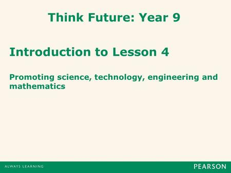 Think Future: Year 9 Introduction to Lesson 4 Promoting science, technology, engineering and mathematics.