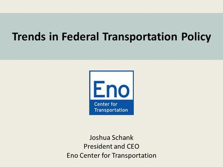 Joshua Schank President and CEO Eno Center for Transportation Trends in Federal Transportation Policy.