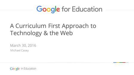 Google confidential | Do not distribute A Curriculum First Approach to Technology & the Web March 30, 2016 Michael Casey.