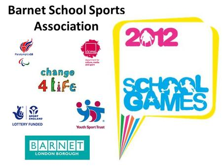 Barnet School Sports Association. 2012 School Games 3 Key elements of school games: Getting everyone involved The competition Ladder Using the excitement.