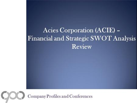 Acies Corporation (ACIE) – Financial and Strategic SWOT Analysis Review Company Profiles and Conferences.