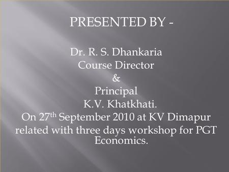 PRESENTED BY - Dr. R. S. Dhankaria Course Director & Principal K.V. Khatkhati. On 27 th September 2010 at KV Dimapur related with three days workshop.
