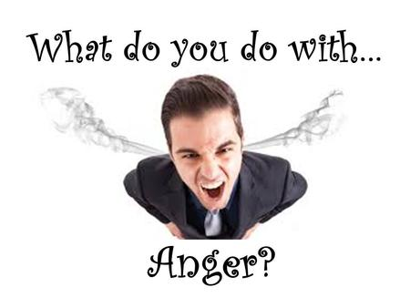 What do you do with… Anger?. What do you do with …Anger? Mark 3:1-5 NIV 1 Another time he went into the synagogue, and a man with a shriveled hand was.