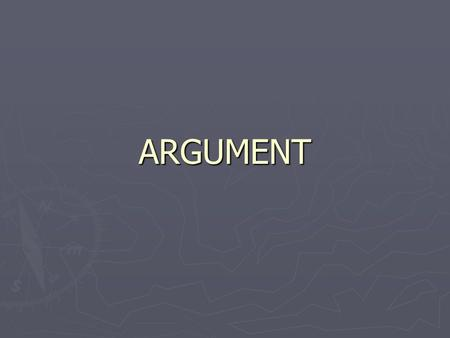 ARGUMENT. Purposes of Argument ► To inform ► To convince ► To explore ► To make decisions.