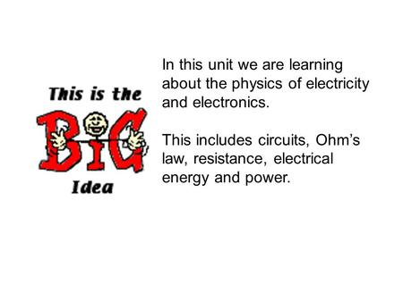 In this unit we are learning about the physics of electricity and electronics. This includes circuits, Ohm's law, resistance, electrical energy and power.