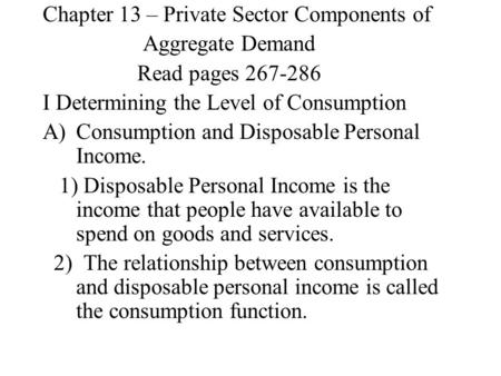 Chapter 13 – Private Sector Components of Aggregate Demand Read pages 267-286 I Determining the Level of Consumption A)Consumption and Disposable Personal.