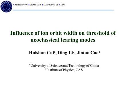 U NIVERSITY OF S CIENCE AND T ECHNOLOGY OF C HINA Influence of ion orbit width on threshold of neoclassical tearing modes Huishan Cai 1, Ding Li 2, Jintao.