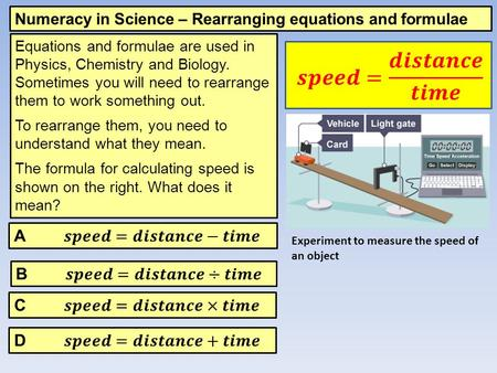 Numeracy in Science – Rearranging equations and formulae Equations and formulae are used in Physics, Chemistry and Biology. Sometimes you will need to.
